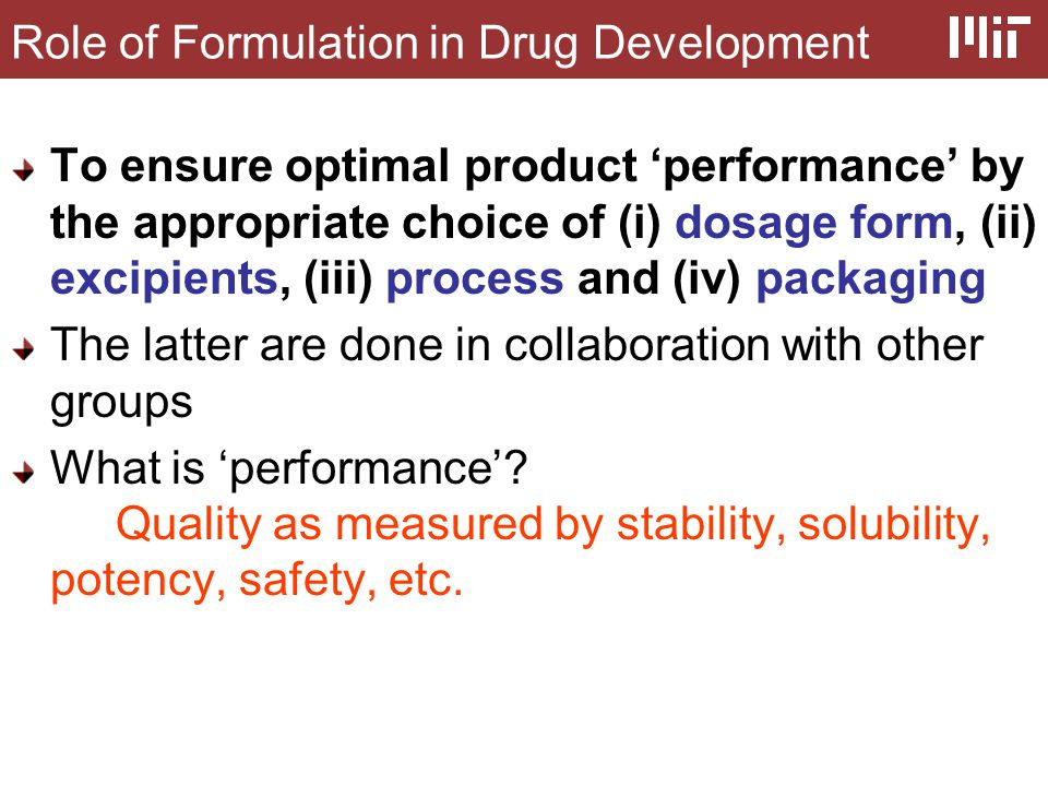 Role of Formulation in Drug Development To ensure optimal product 'performance' by the appropriate choice of (i) dosage form, (ii) excipients, (iii) process and (iv) packaging The latter are done in collaboration with other groups What is 'performance'.