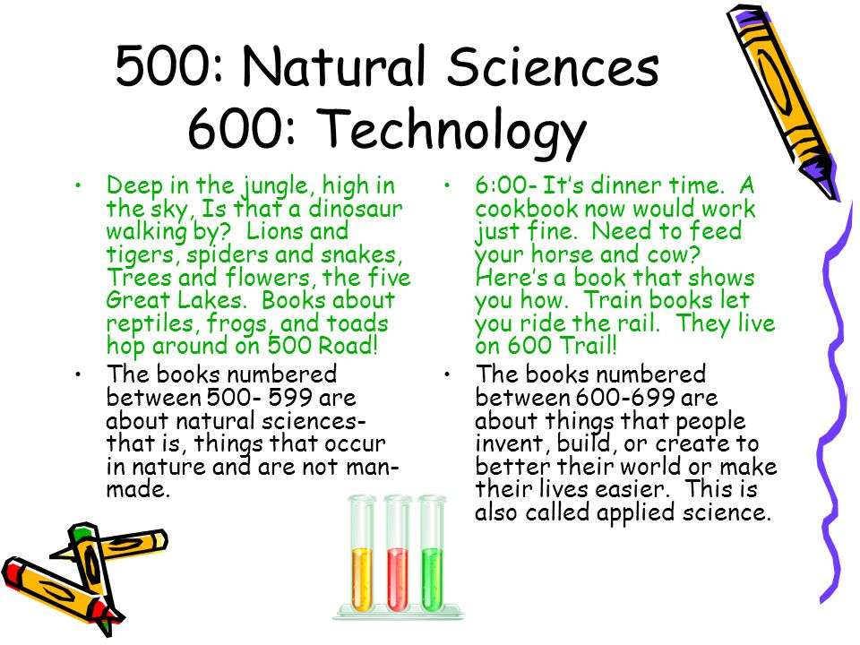 500: Natural Sciences 600: Technology Deep in the jungle, high in the sky, Is that a dinosaur walking by? Lions and tigers, spiders and snakes, Trees