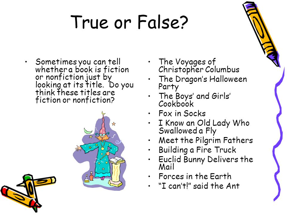 True or False? Sometimes you can tell whether a book is fiction or nonfiction just by looking at its title. Do you think these titles are fiction or n