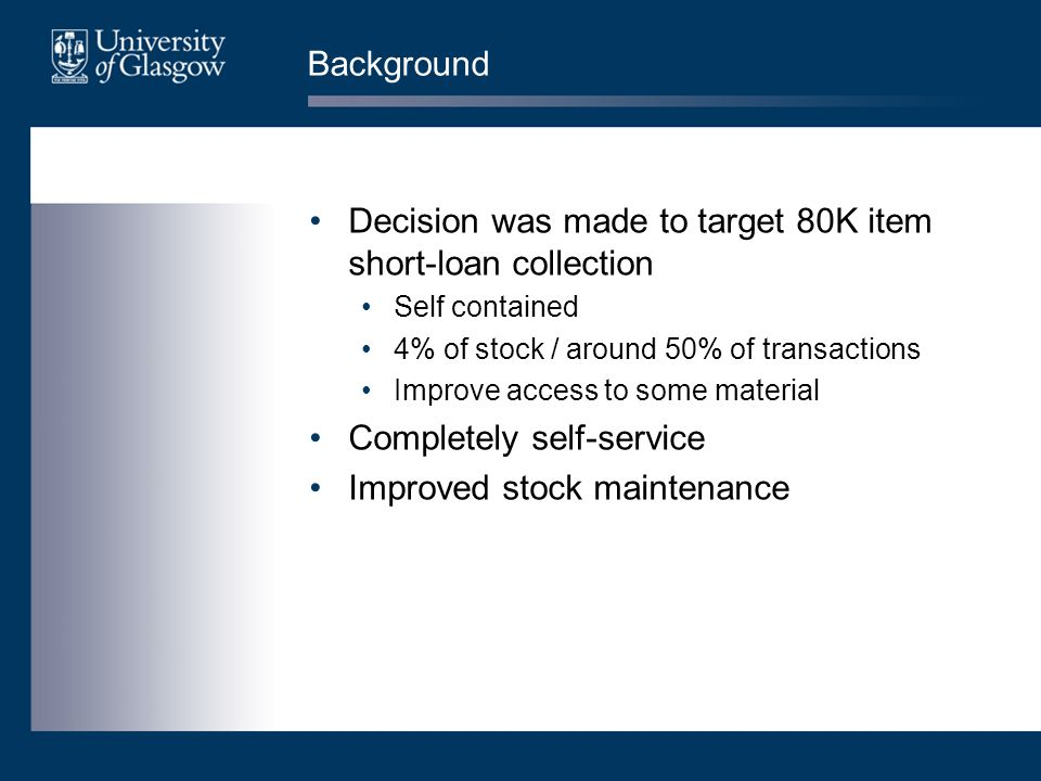 Background Decision was made to target 80K item short-loan collection Self contained 4% of stock / around 50% of transactions Improve access to some material Completely self-service Improved stock maintenance