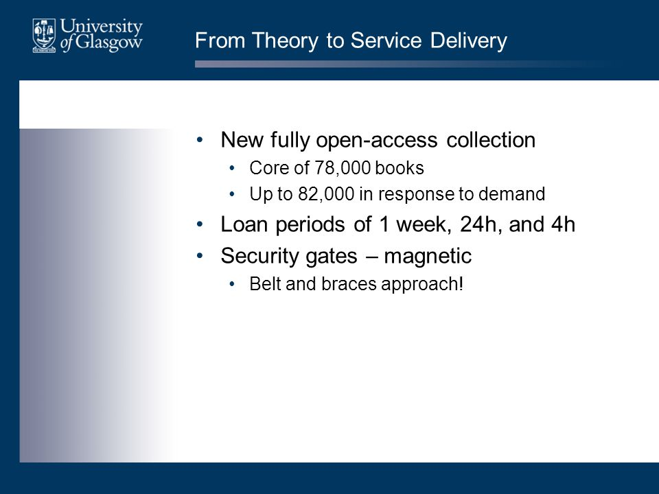 From Theory to Service Delivery New fully open-access collection Core of 78,000 books Up to 82,000 in response to demand Loan periods of 1 week, 24h, and 4h Security gates – magnetic Belt and braces approach!