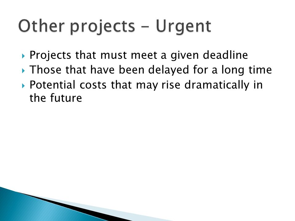  Projects that must meet a given deadline  Those that have been delayed for a long time  Potential costs that may rise dramatically in the future