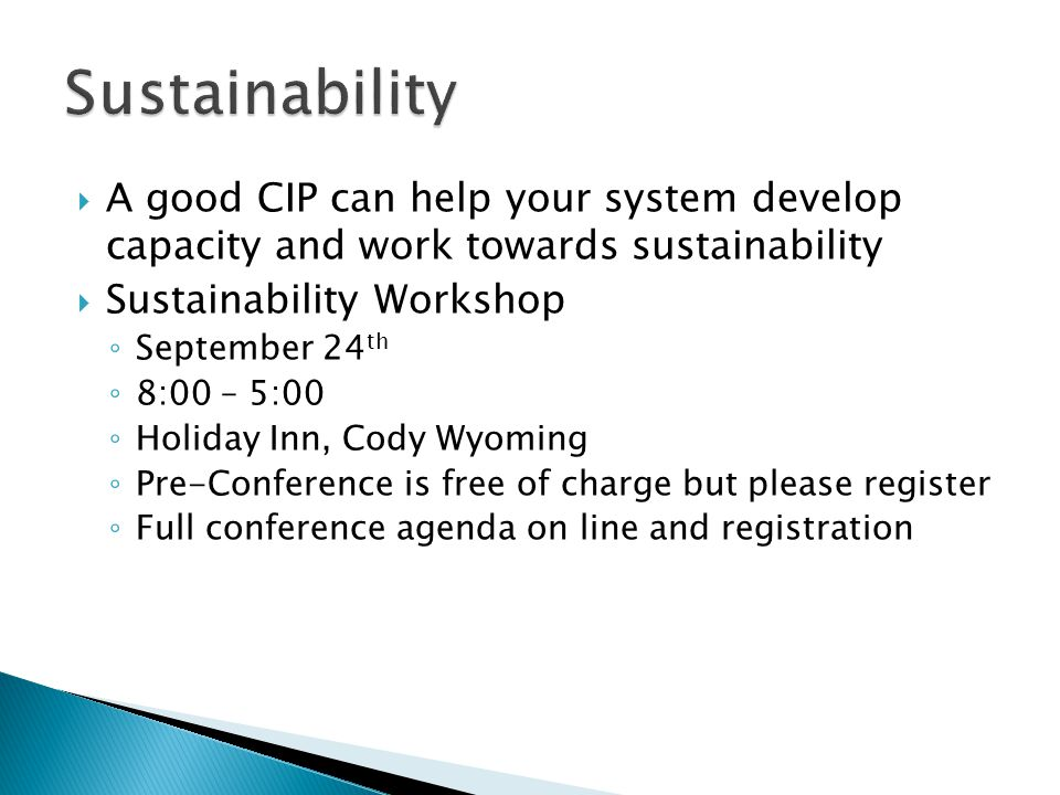  A good CIP can help your system develop capacity and work towards sustainability  Sustainability Workshop ◦ September 24 th ◦ 8:00 – 5:00 ◦ Holiday Inn, Cody Wyoming ◦ Pre-Conference is free of charge but please register ◦ Full conference agenda on line and registration