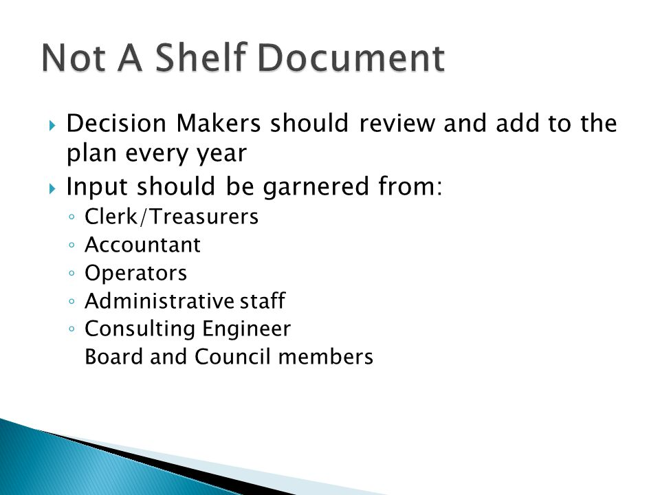  Decision Makers should review and add to the plan every year  Input should be garnered from: ◦ Clerk/Treasurers ◦ Accountant ◦ Operators ◦ Administrative staff ◦ Consulting Engineer Board and Council members