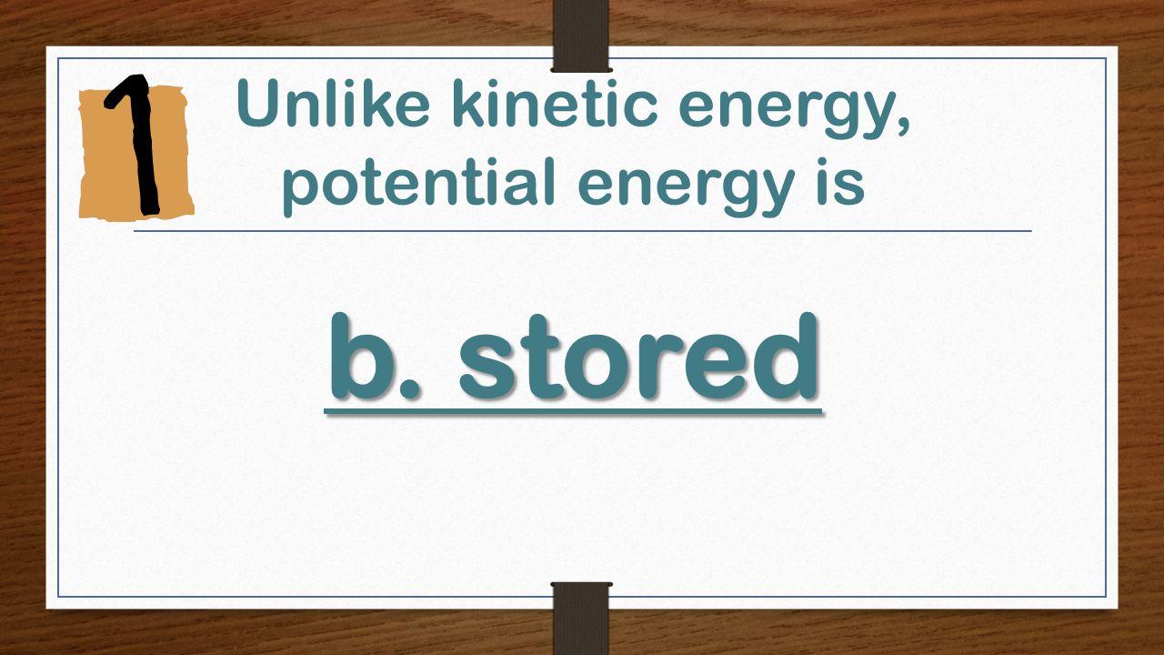 b.stored Unlike kinetic energy, potential energy is b.stored