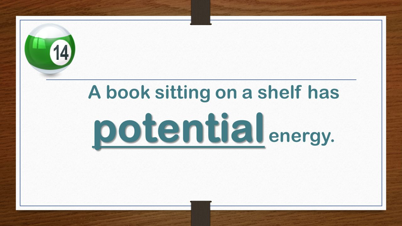potential A book sitting on a shelf has potential energy.