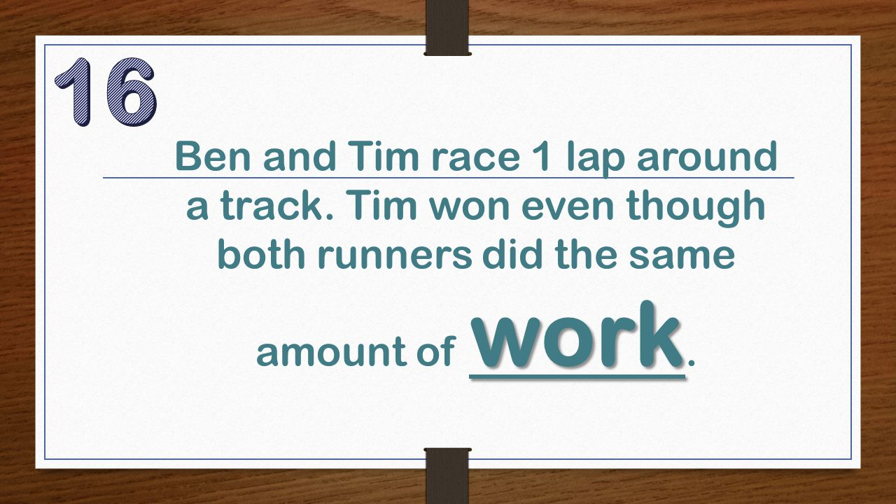 work Ben and Tim race 1 lap around a track. Tim won even though both runners did the same amount of work.