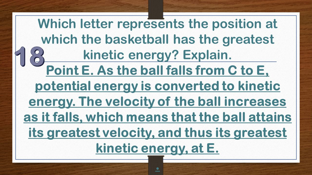 Which letter represents the position at which the basketball has the greatest kinetic energy? Explain. Point E. As the ball falls from C to E, potenti