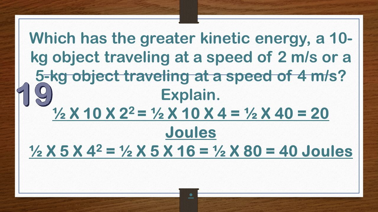 Which has the greater kinetic energy, a 10- kg object traveling at a speed of 2 m/s or a 5-kg object traveling at a speed of 4 m/s? Explain. ½ X 10 X