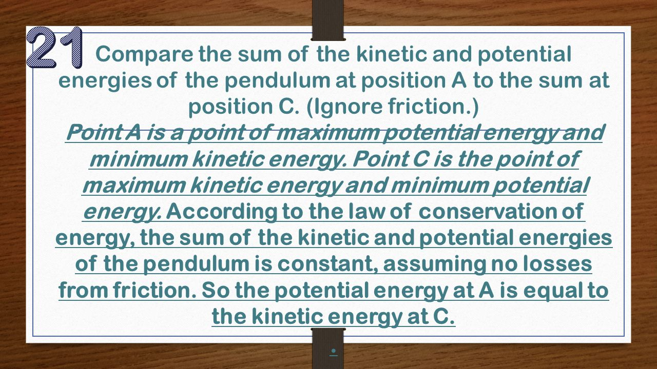 Compare the sum of the kinetic and potential energies of the pendulum at position A to the sum at position C. (Ignore friction.) Point A is a point of