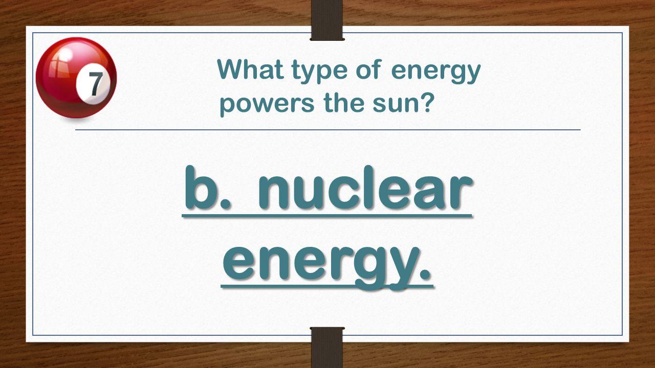 b.nuclear energy. What type of energy powers the sun? b.nuclear energy.