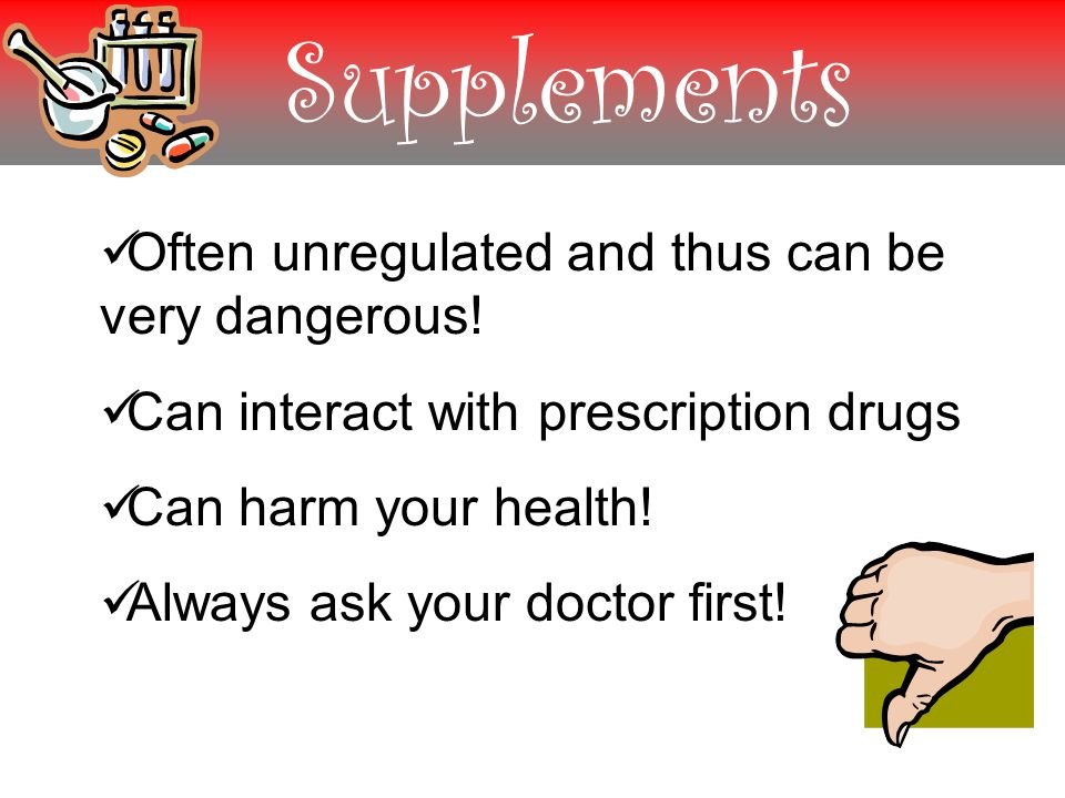 Supplements Often unregulated and thus can be very dangerous.