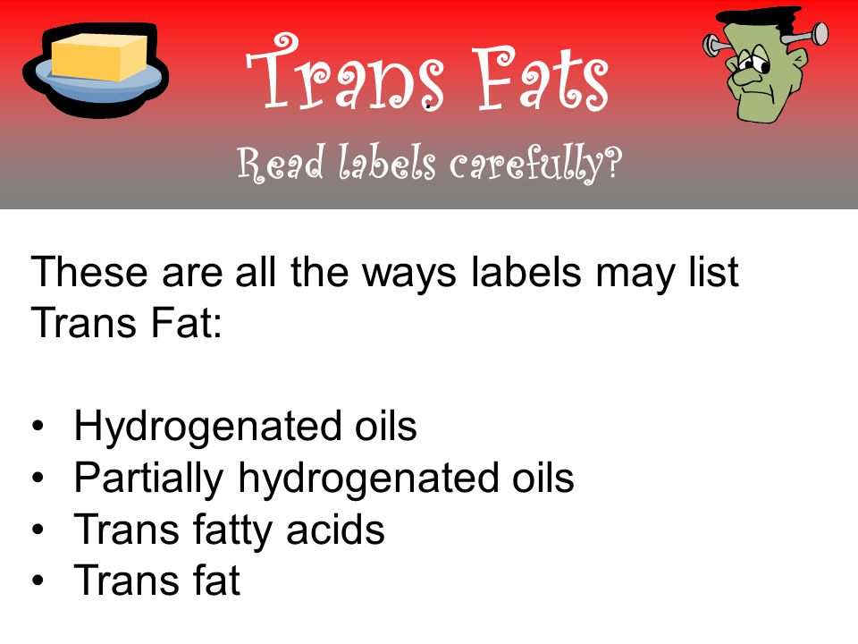 Trans Fats Read labels carefully .
