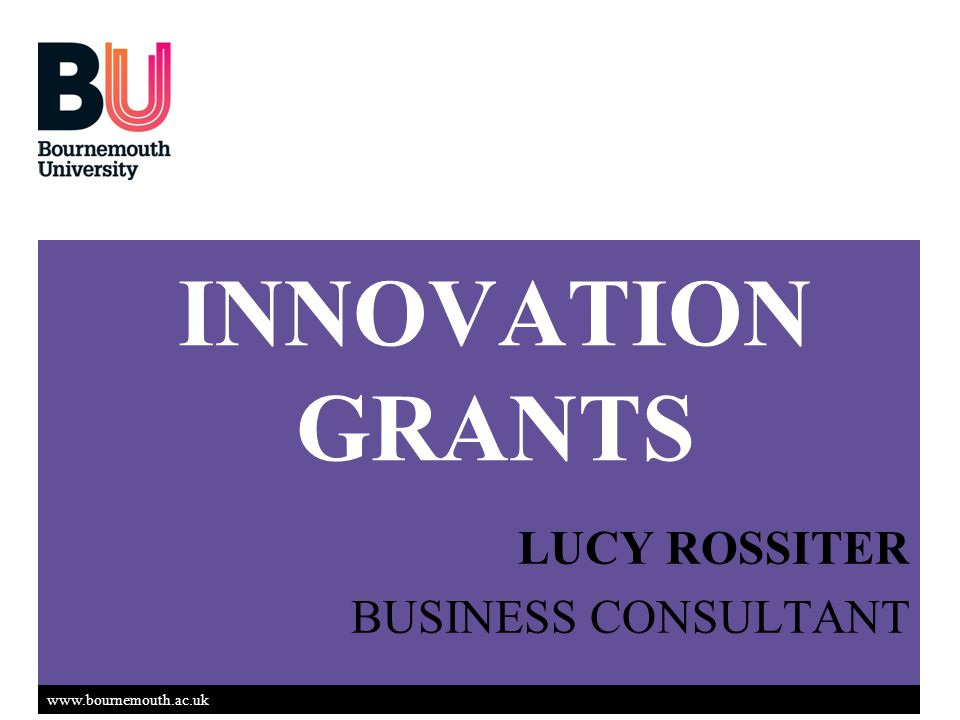 www.bournemouth.ac.uk INNOVATION GRANTS LUCY ROSSITER BUSINESS CONSULTANT