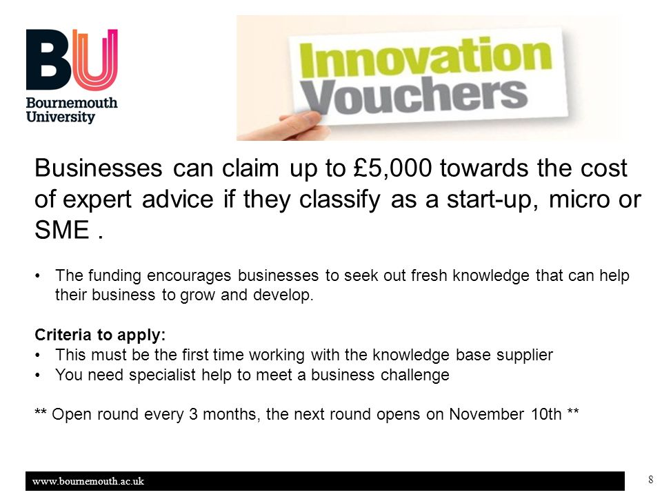 www.bournemouth.ac.uk 8 Businesses can claim up to £5,000 towards the cost of expert advice if they classify as a start-up, micro or SME.
