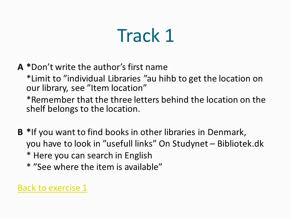 Track 1 A*Don't write the author's first name *Limit to individual Libraries au hihb to get the location on our library, see Item location *Remember that the three letters behind the location on the shelf belongs to the location.