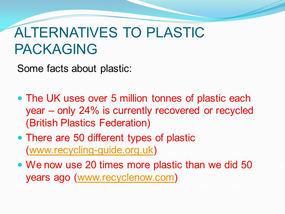 ALTERNATIVES TO PLASTIC PACKAGING Some facts about plastic: The UK uses over 5 million tonnes of plastic each year – only 24% is currently recovered or recycled (British Plastics Federation) There are 50 different types of plastic (www.recycling-guide.org.uk)www.recycling-guide.org.uk We now use 20 times more plastic than we did 50 years ago (www.recyclenow.com)www.recyclenow.com