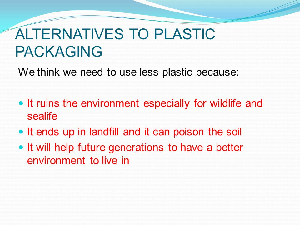 ALTERNATIVES TO PLASTIC PACKAGING We think we need to use less plastic because: It ruins the environment especially for wildlife and sealife It ends up in landfill and it can poison the soil It will help future generations to have a better environment to live in