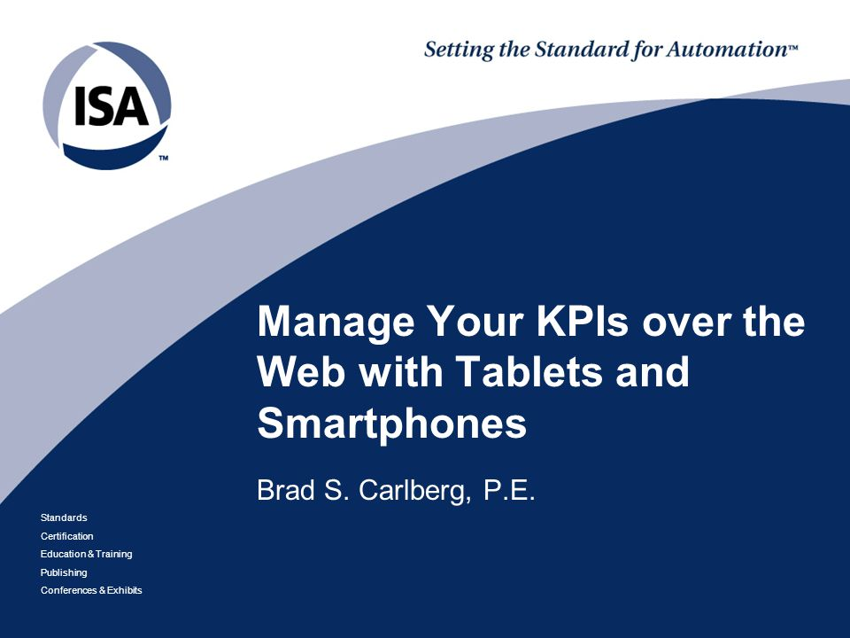 Standards Certification Education & Training Publishing Conferences & Exhibits Manage Your KPIs over the Web with Tablets and Smartphones Brad S.