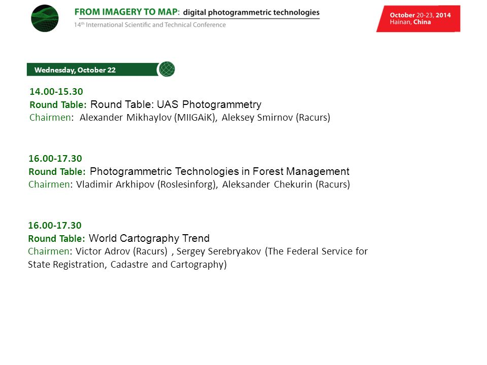 Wednesday, October 22 14.00-15.30 Round Table: Round Table: UAS Photogrammetry Chairmen: Alexander Mikhaylov (MIIGAiK), Aleksey Smirnov (Racurs) 16.00-17.30 Round Table: Photogrammetric Technologies in Forest Management Chairmen: Vladimir Arkhipov (Roslesinforg), Aleksander Chekurin (Racurs) 16.00-17.30 Round Table: World Cartography Trend Chairmen: Victor Adrov (Racurs), Sergey Serebryakov (The Federal Service for State Registration, Cadastre and Cartography)