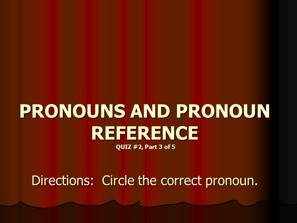 PRONOUNS AND PRONOUN REFERENCE QUIZ #2, Part 3 of 5 Directions: Circle the correct pronoun.