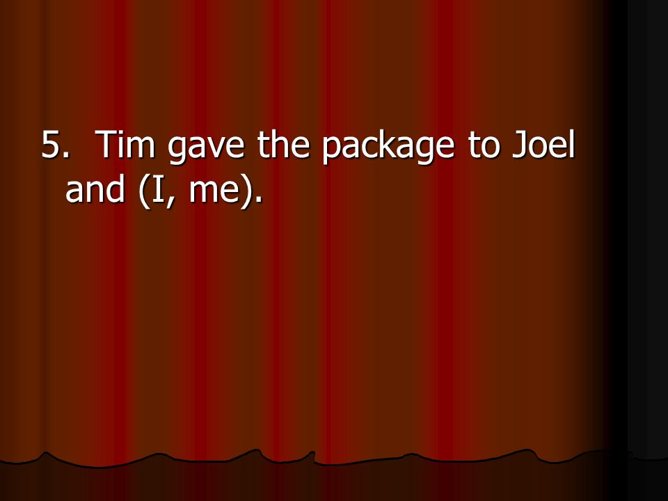 5. Tim gave the package to Joel and (I, me).