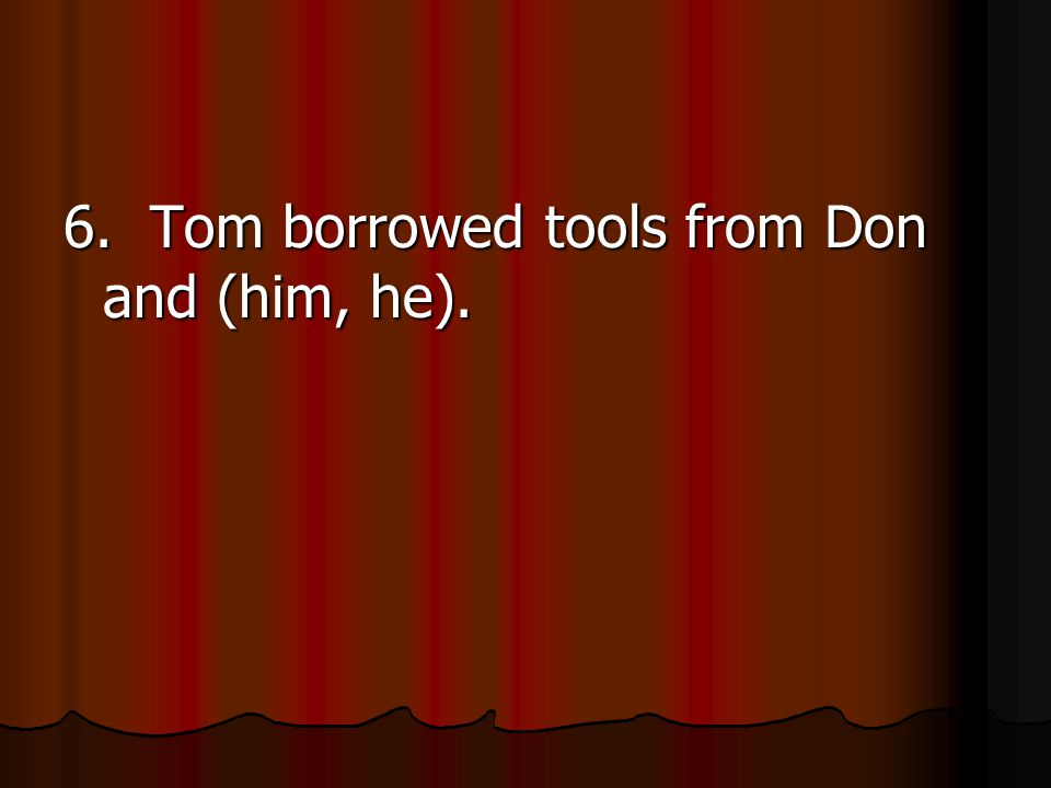 6. Tom borrowed tools from Don and (him, he).