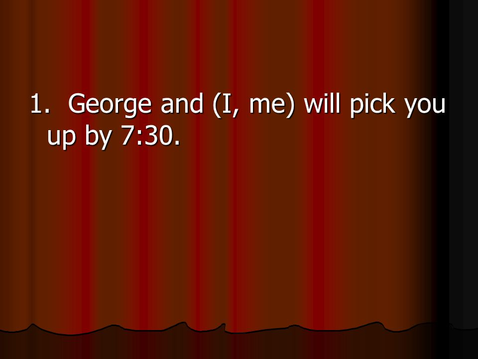 1. George and (I, me) will pick you up by 7:30.