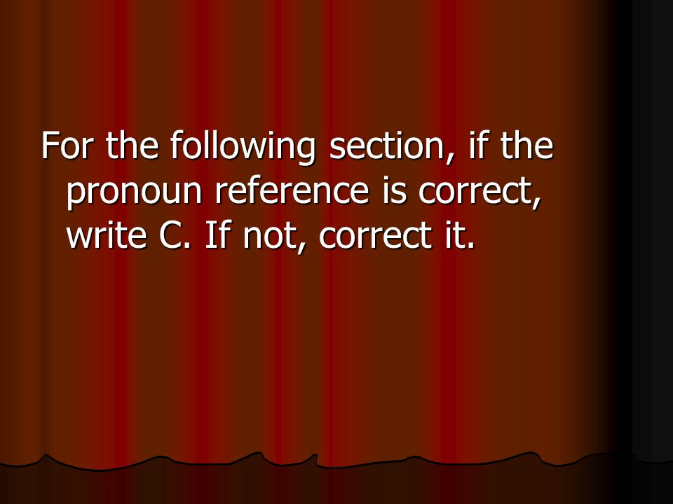 For the following section, if the pronoun reference is correct, write C. If not, correct it.