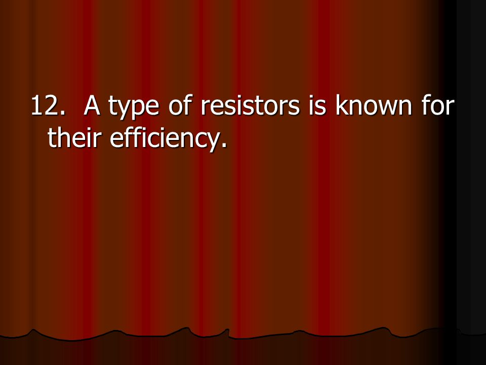12. A type of resistors is known for their efficiency.