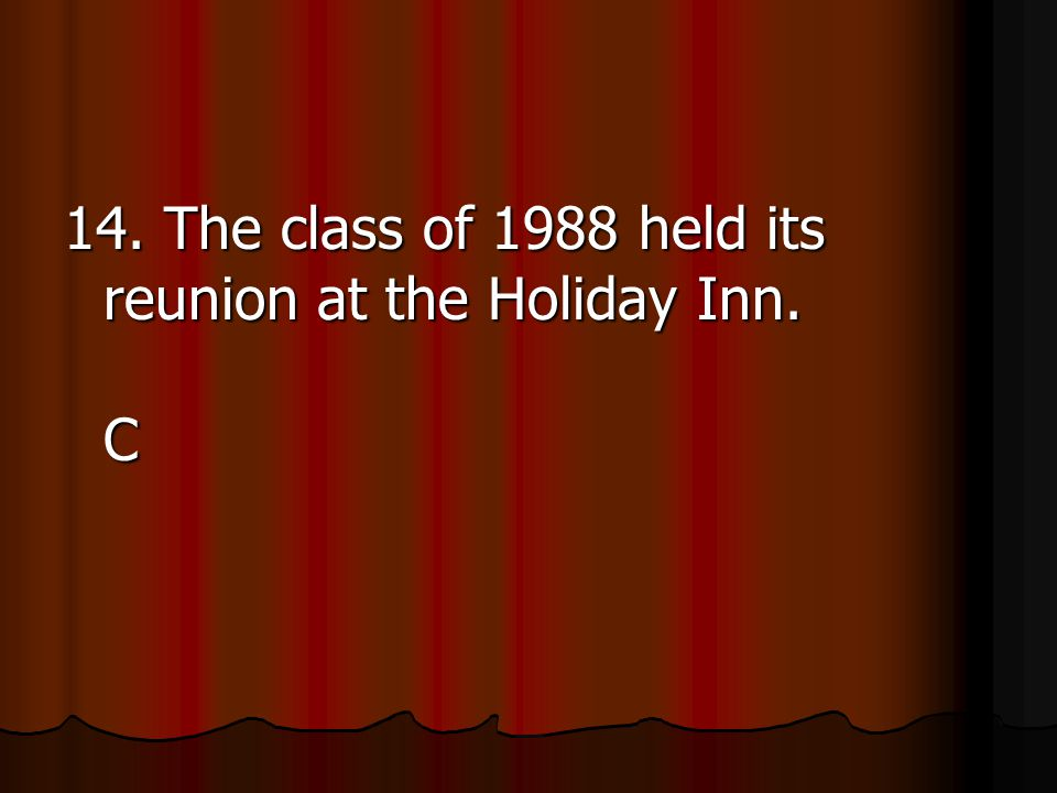 14. The class of 1988 held its reunion at the Holiday Inn. C