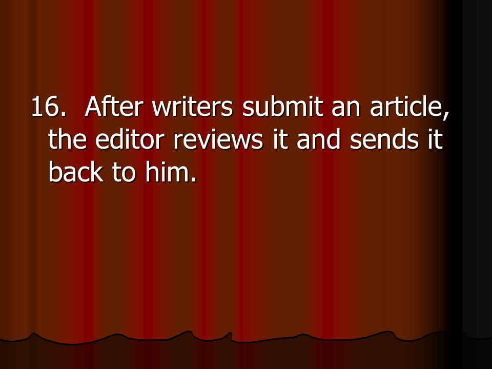 16. After writers submit an article, the editor reviews it and sends it back to him.