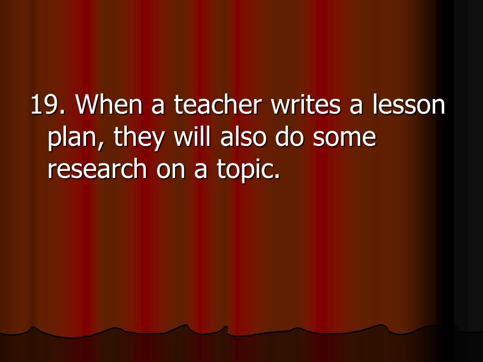 19. When a teacher writes a lesson plan, they will also do some research on a topic.