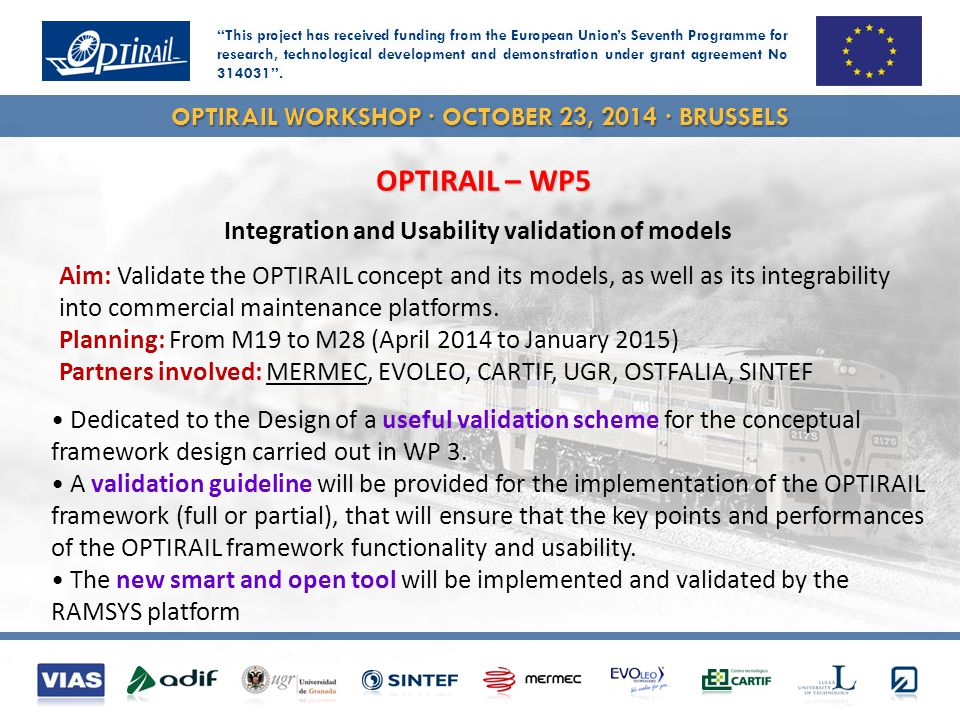 OPTIRAIL WORKSHOP · OCTOBER 23, 2014 · BRUSSELS OPTIRAIL conceptual design is interfaced in RAMSYS Integration of the OPTIRAIL tools in RAMSYS platform – Validation of the integration in RAMSYS platform Aim: Integration and implementation of the OPTIRAIL solution in the RAMSYS platform - Validate OPTIRAIL interfaceability with commercial maintenance platforms Planning: From M24 to M28 (to January 2015) OPTIRAIL – WP5 – Task 5.3 & 5.4