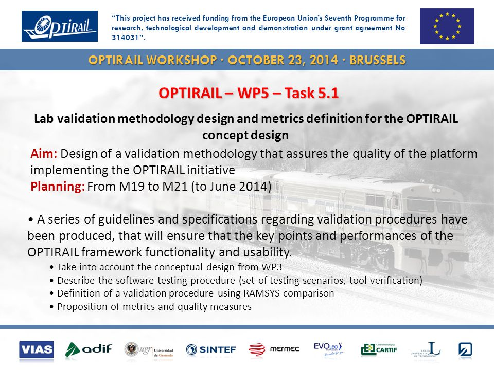 OPTIRAIL WORKSHOP · OCTOBER 23, 2014 · BRUSSELS A series of guidelines and specifications regarding validation procedures have been produced, that will ensure that the key points and performances of the OPTIRAIL framework functionality and usability.