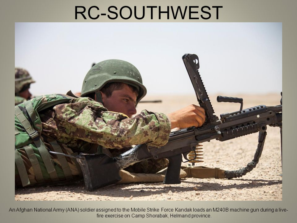 RC-SOUTHWEST An Afghan National Army (ANA) soldier assigned to the Mobile Strike Force Kandak loads an M240B machine gun during a live- fire exercise on Camp Shorabak, Helmand province.