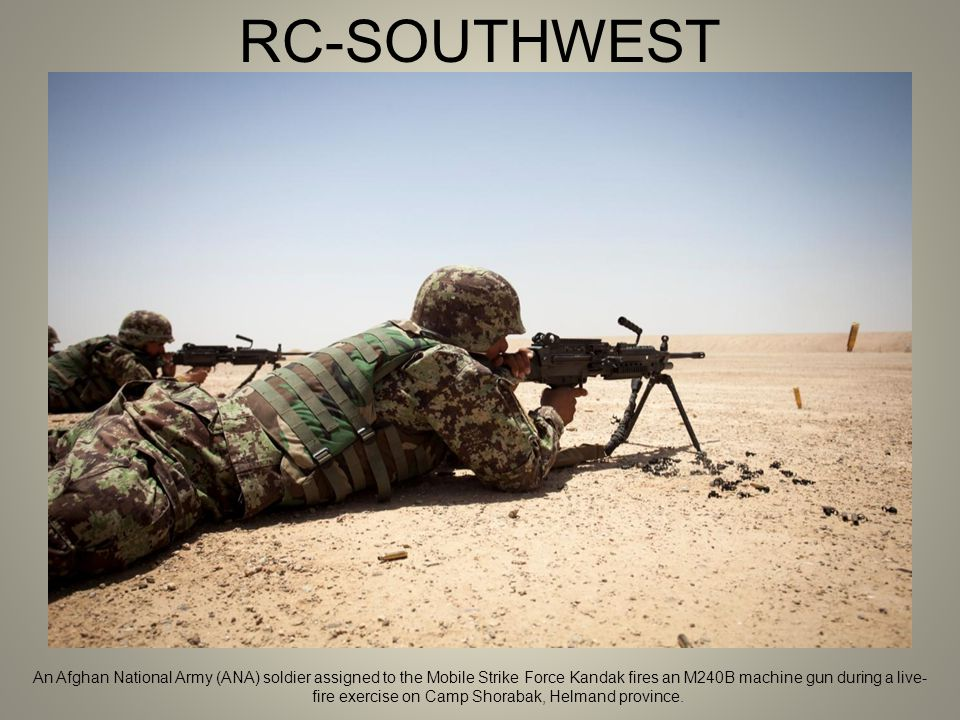 RC-SOUTHWEST An Afghan National Army (ANA) soldier assigned to the Mobile Strike Force Kandak fires an M240B machine gun during a live- fire exercise on Camp Shorabak, Helmand province.