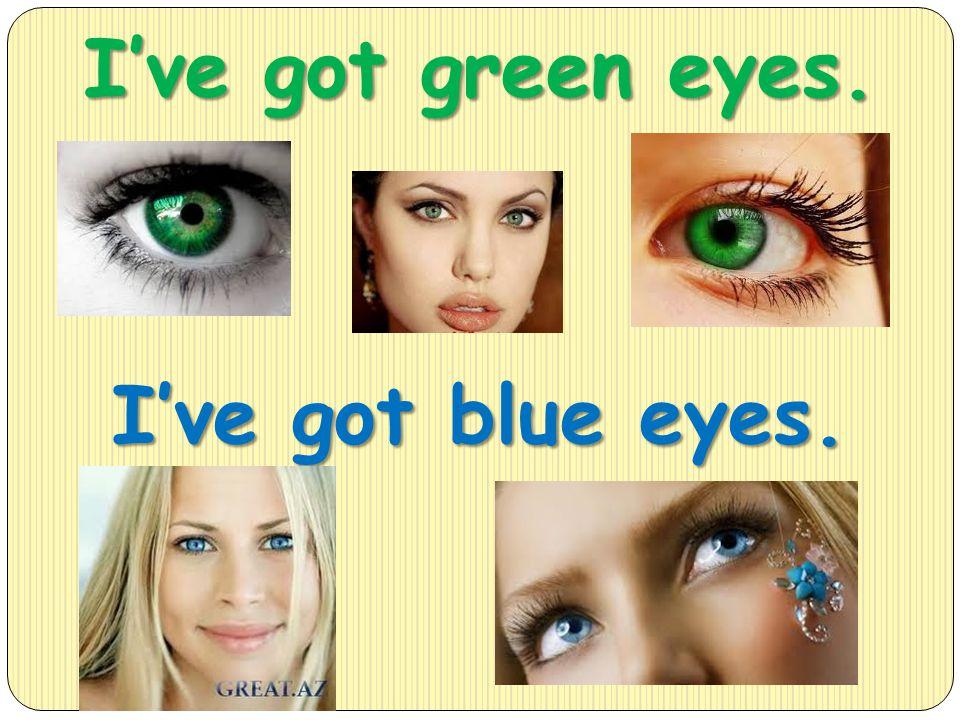 I've got green eyes. I've got blue eyes.