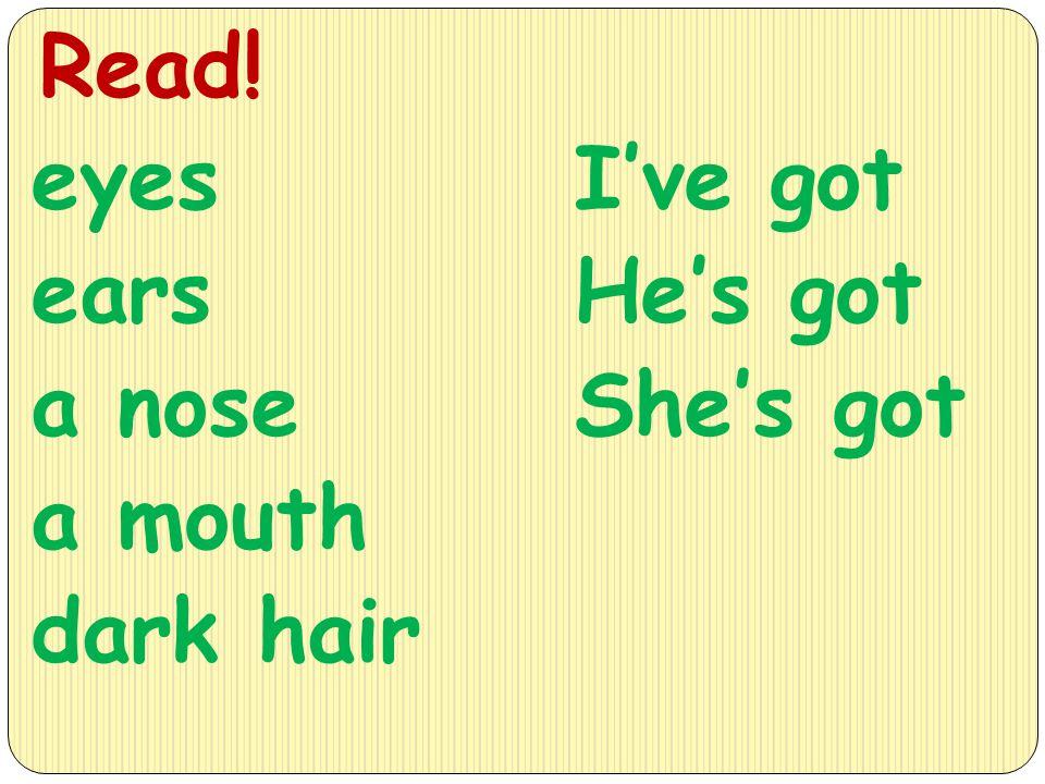 eyes ears a nose a mouth dark hair Read! I've got He's got She's got