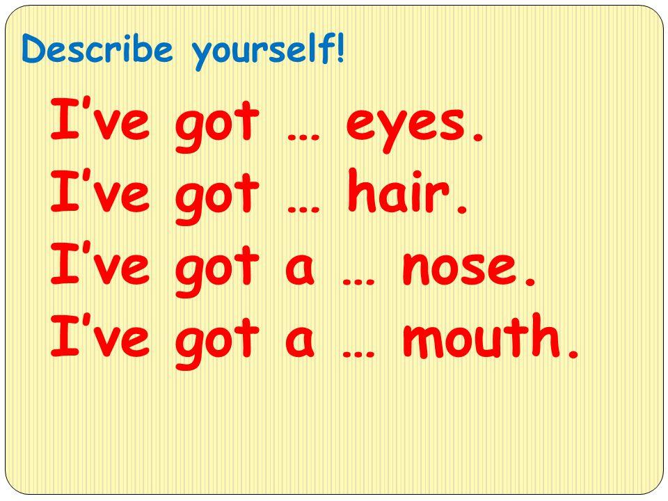 Describe yourself! I've got … eyes. I've got … hair. I've got a … nose. I've got a … mouth.