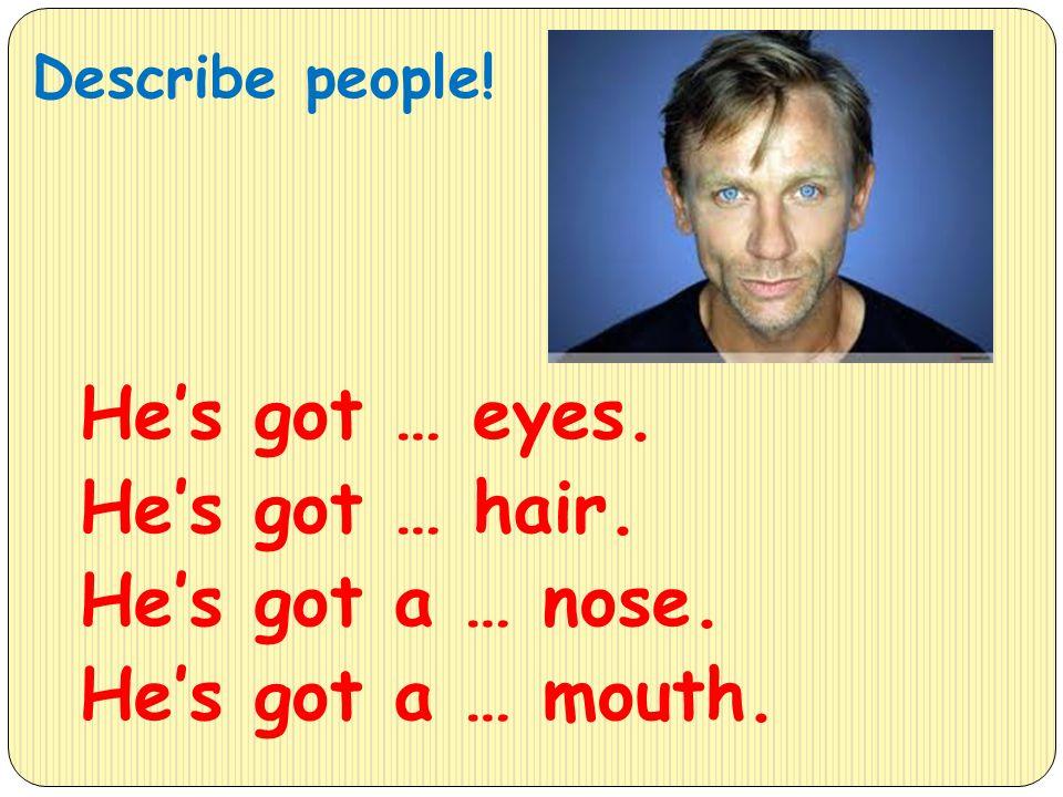 Describe people! He's got … eyes. He's got … hair. He's got a … nose. He's got a … mouth.
