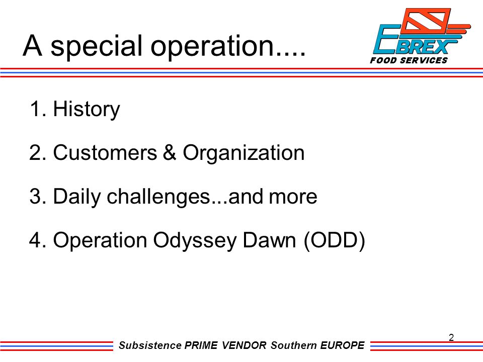 Subsistence PRIME VENDOR Southern EUROPE A special operation.... 1. History 2. Customers & Organization 3. Daily challenges...and more 4. Operation Od