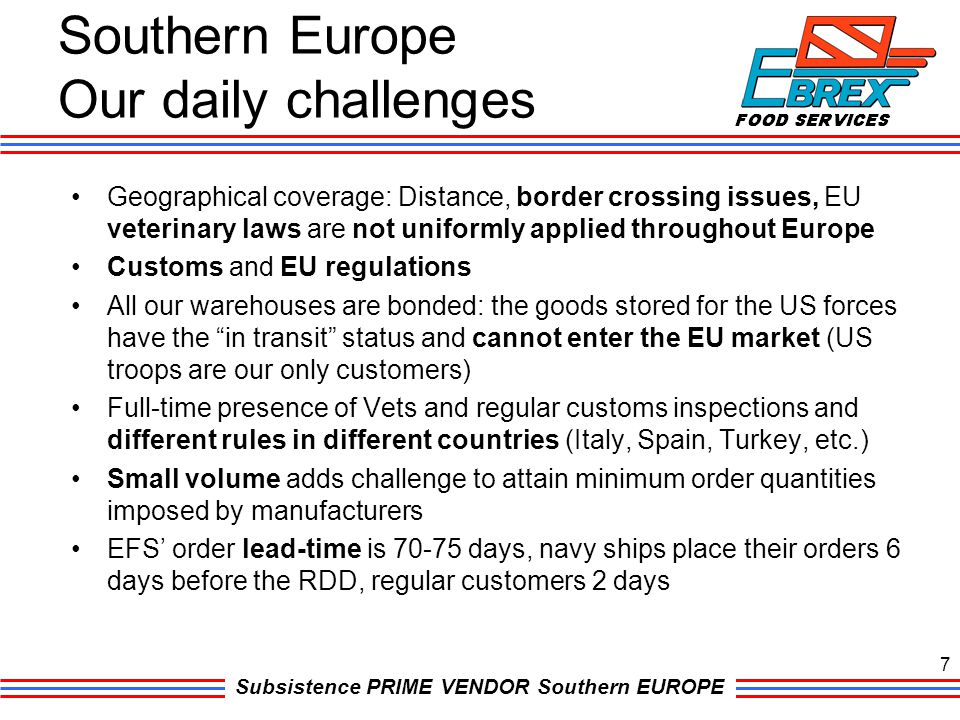 Subsistence PRIME VENDOR Southern EUROPE Southern Europe Our daily challenges Geographical coverage: Distance, border crossing issues, EU veterinary l