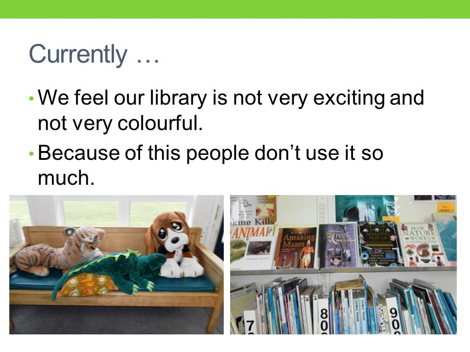 Currently … We feel our library is not very exciting and not very colourful.