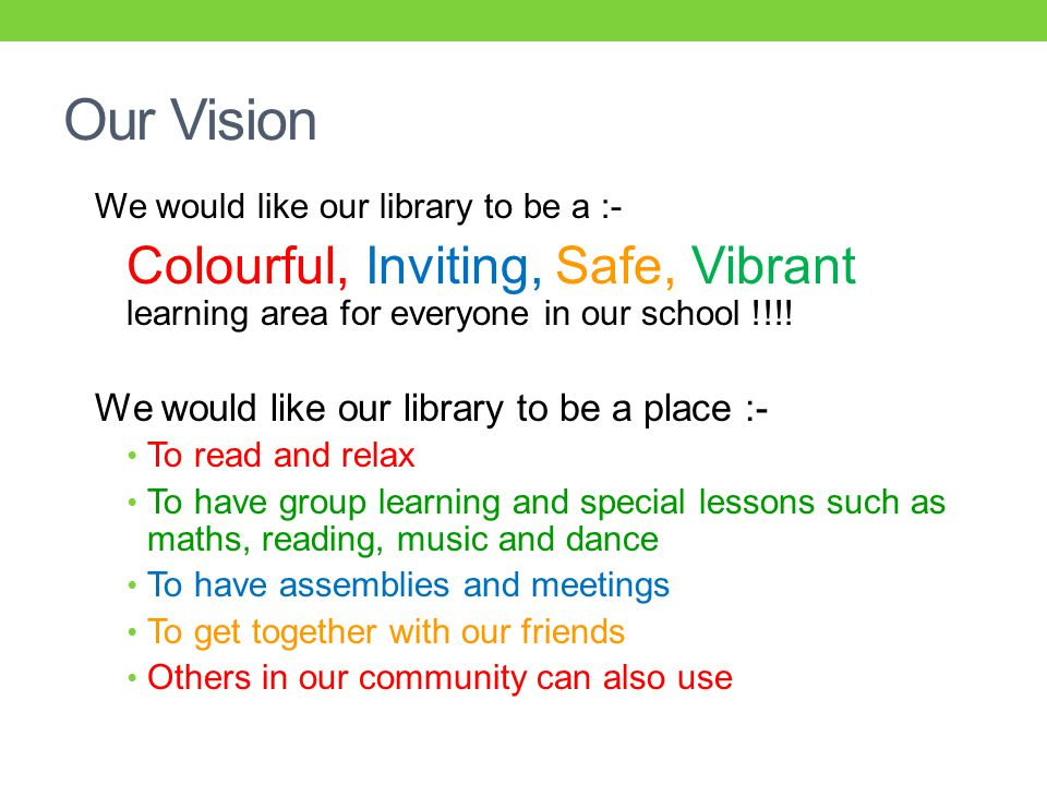 Our Vision We would like our library to be a :- Colourful, Inviting, Safe, Vibrant learning area for everyone in our school !!!.
