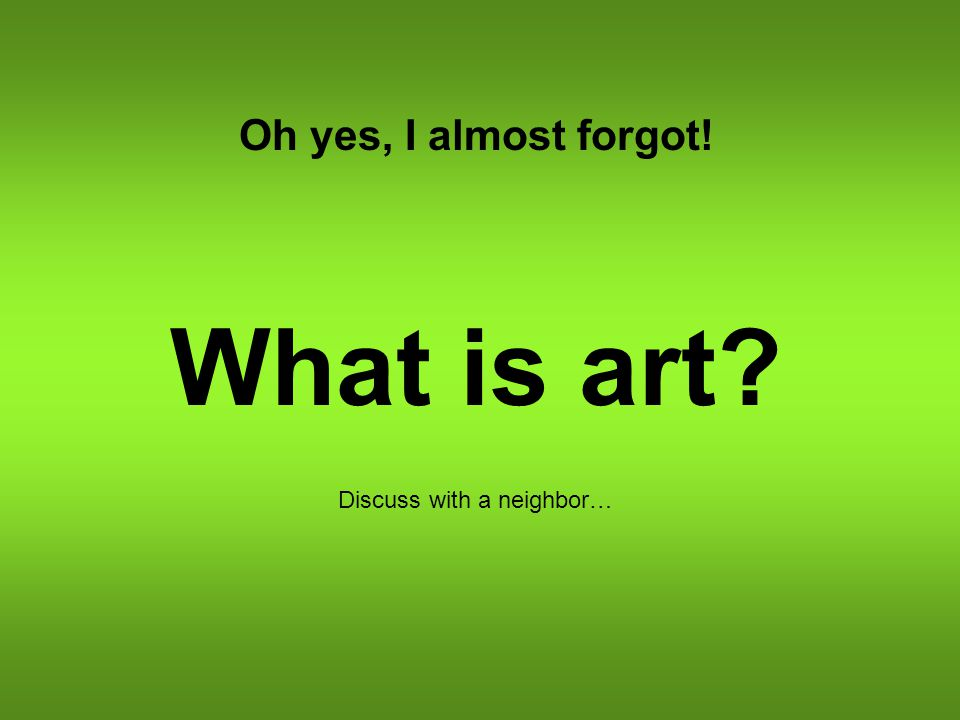 Oh yes, I almost forgot! What is art? Discuss with a neighbor…