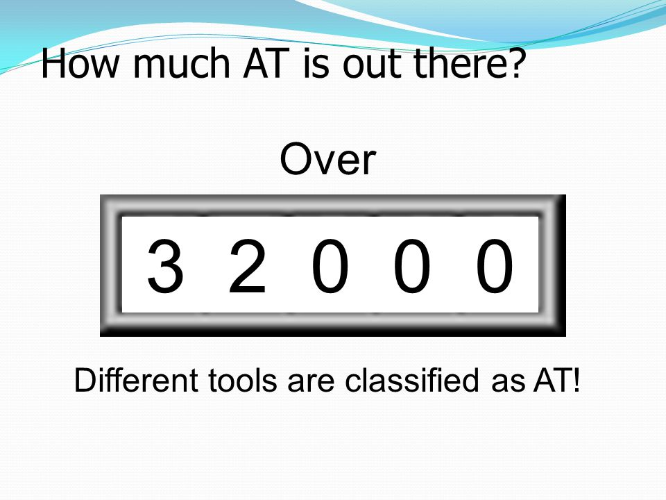 How much AT is out there? 3 2 0 0 0 Over Different tools are classified as AT!