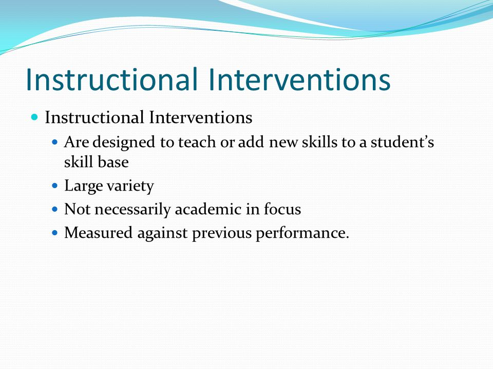 Instructional Interventions Are designed to teach or add new skills to a student's skill base Large variety Not necessarily academic in focus Measured