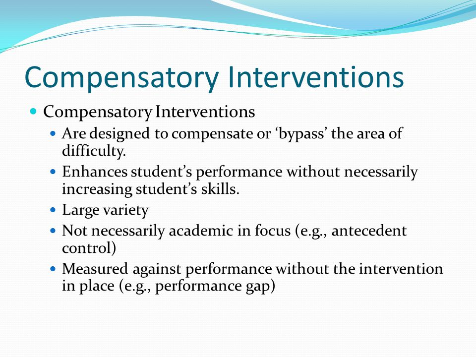 Compensatory Interventions Are designed to compensate or 'bypass' the area of difficulty. Enhances student's performance without necessarily increasin