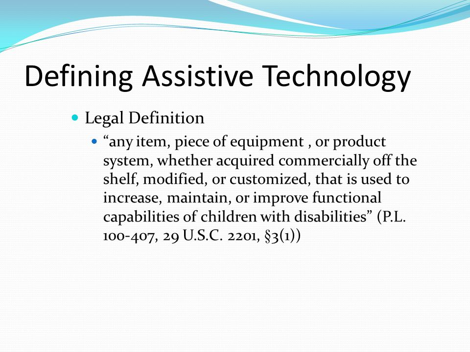 Defining Assistive Technology Legal Definition any item, piece of equipment, or product system, whether acquired commercially off the shelf, modified, or customized, that is used to increase, maintain, or improve functional capabilities of children with disabilities (P.L.